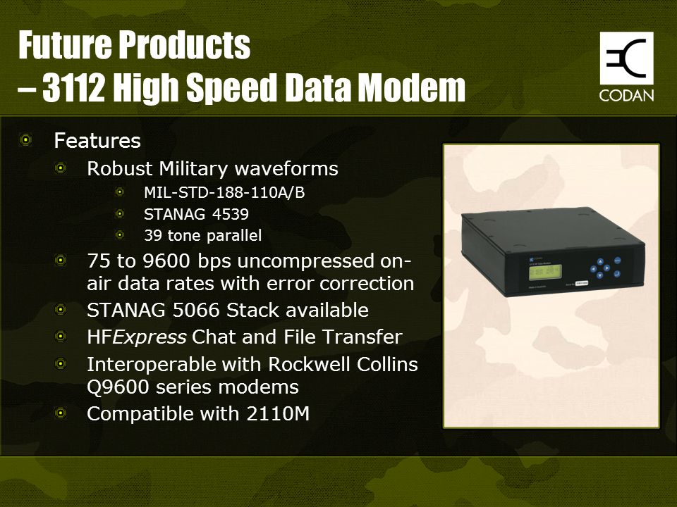 Future Products – 3112 High Speed Data Modem Features Robust Military waveforms MIL-STD-188-110A/B STANAG 4539 39 tone parallel 75 to 9600 bps uncompr