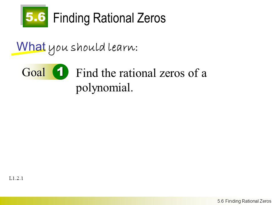 5.6 Finding Rational Zeros What you should learn: Goal1 Find the rational zeros of a polynomial. 5.6 Finding Rational Zeros L1.2.1