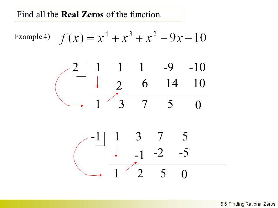 21 1 1 -9 -10 Example 4) 1 2 3 6 7 14 5 Find all the Real Zeros of the function. 10 0 1 3 7 5 1 2 -2 5 -5 0 5.6 Finding Rational Zeros