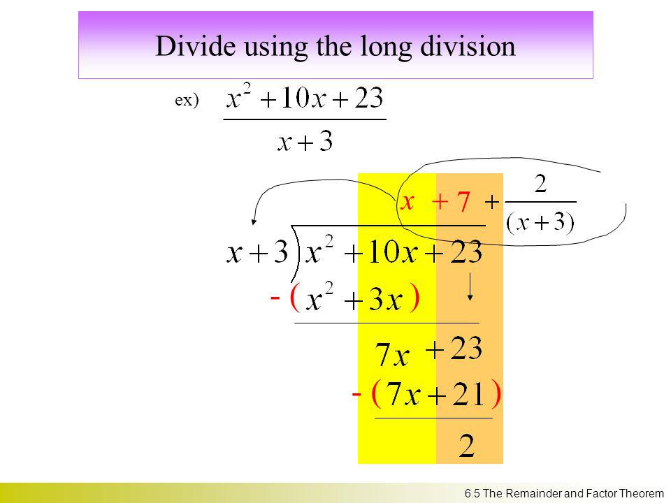 Divide using the long division ex) x + 7 - ( ) 6.5 The Remainder and Factor Theorem