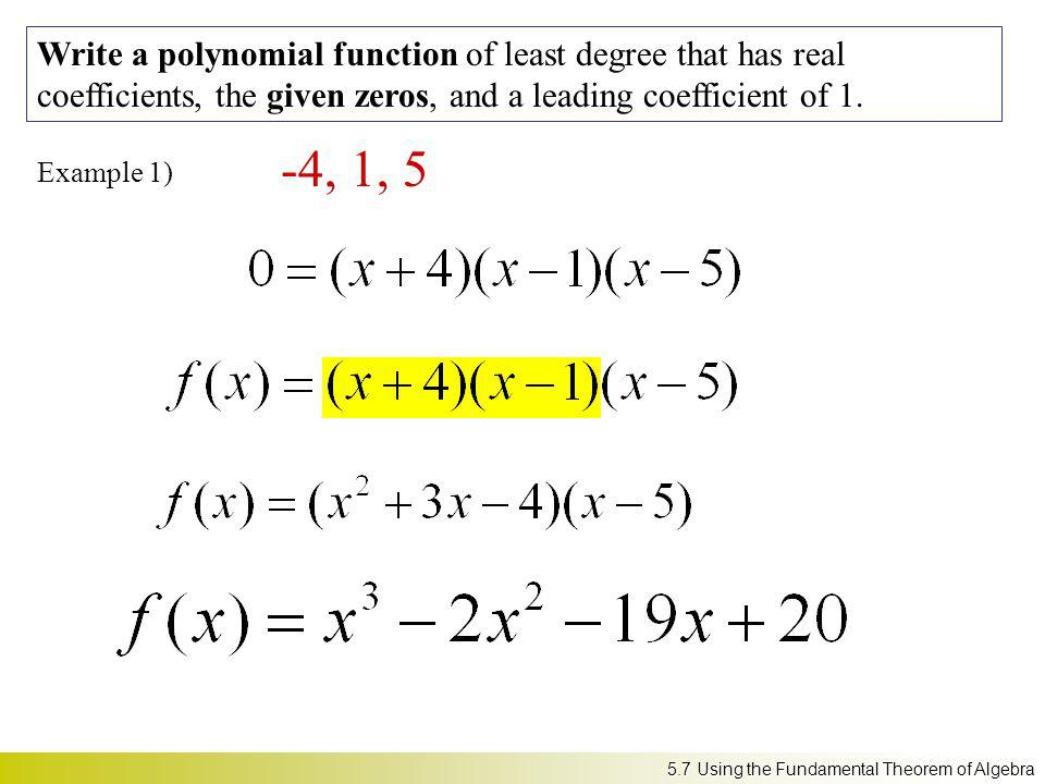 Example 1) Write a polynomial function of least degree that has real coefficients, the given zeros, and a leading coefficient of 1. -4, 1, 5 5.7 Using