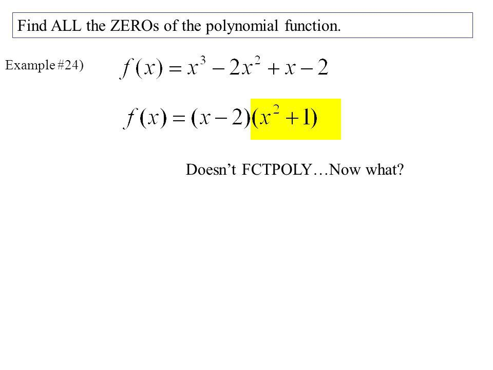 Example #24) Find ALL the ZEROs of the polynomial function. Doesnt FCTPOLY…Now what?