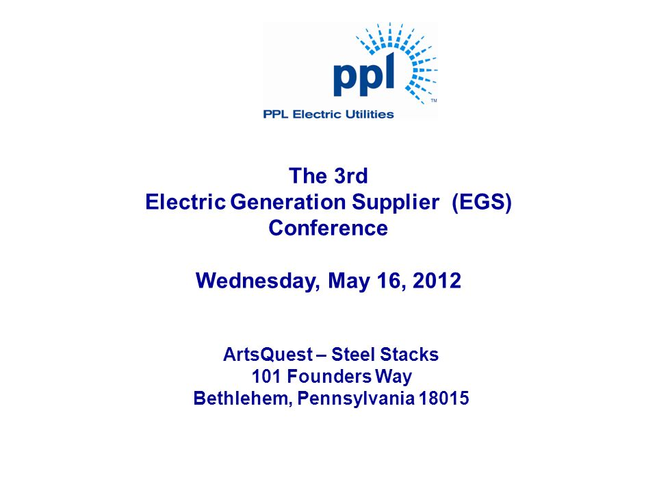 The 3rd Electric Generation Supplier (EGS) Conference Wednesday, May 16, 2012 ArtsQuest – Steel Stacks 101 Founders Way Bethlehem, Pennsylvania 18015