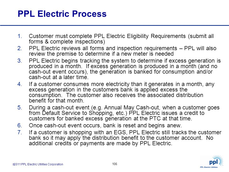 2011 PPL Electric Utilities Corporation 106 PPL Electric Process 1.Customer must complete PPL Electric Eligibility Requirements (submit all forms & co