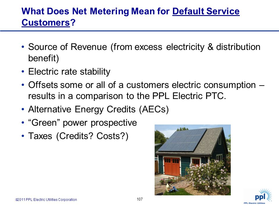 2011 PPL Electric Utilities Corporation 107 What Does Net Metering Mean for Default Service Customers? Source of Revenue (from excess electricity & di