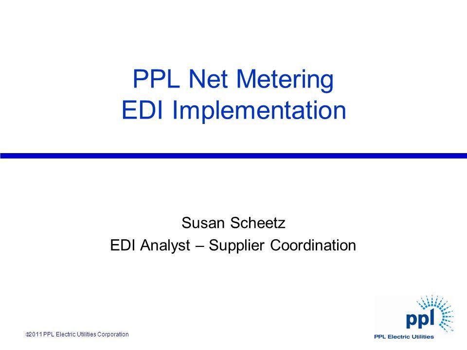 PPL Net Metering EDI Implementation Susan Scheetz EDI Analyst – Supplier Coordination 2011 PPL Electric Utilities Corporation