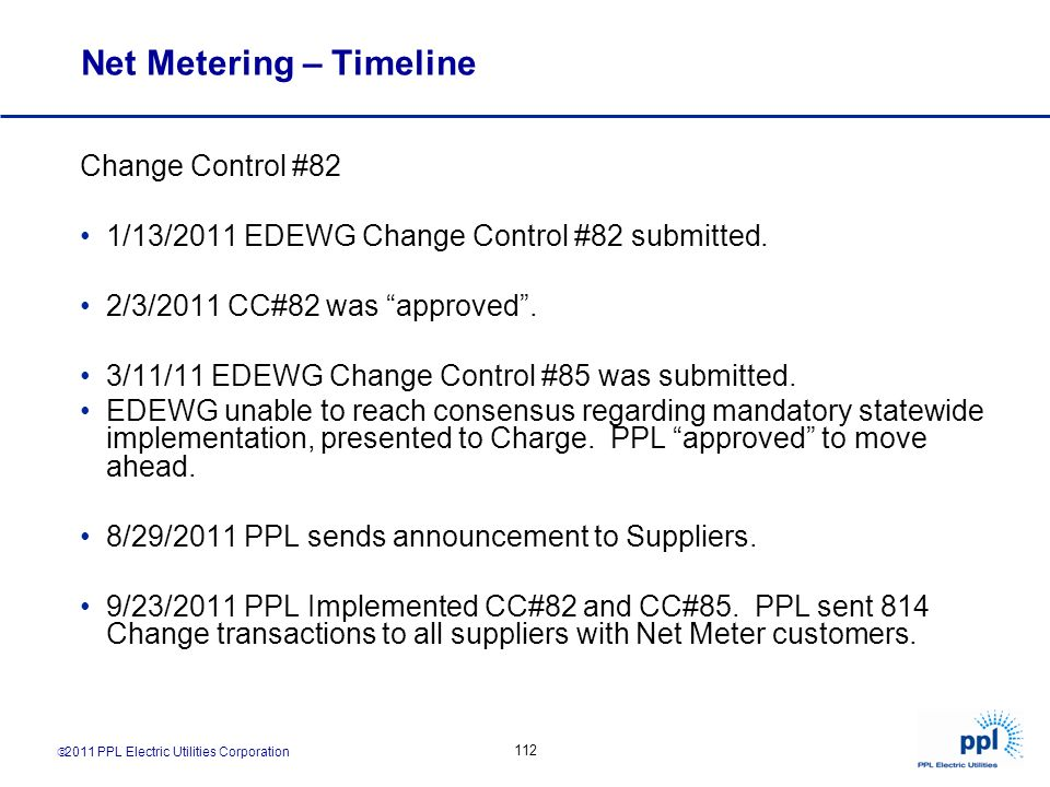 2011 PPL Electric Utilities Corporation 112 Net Metering – Timeline Change Control #82 1/13/2011 EDEWG Change Control #82 submitted. 2/3/2011 CC#82 wa