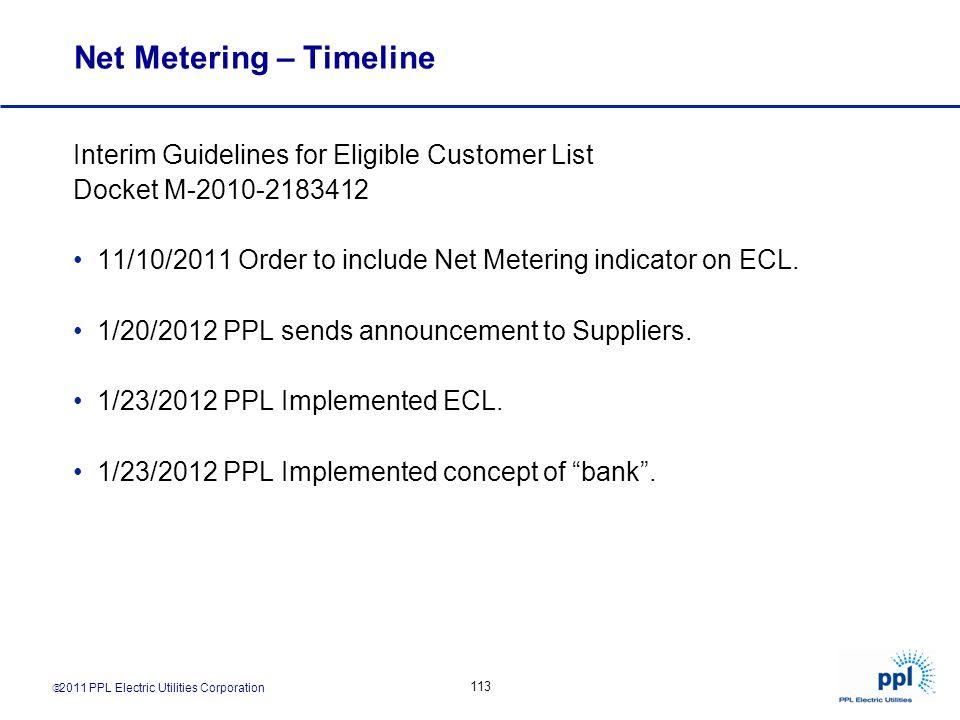 2011 PPL Electric Utilities Corporation 113 Net Metering – Timeline Interim Guidelines for Eligible Customer List Docket M-2010-2183412 11/10/2011 Ord