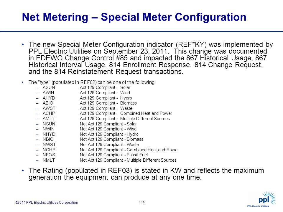 2011 PPL Electric Utilities Corporation 114 Net Metering – Special Meter Configuration The new Special Meter Configuration indicator (REF*KY) was impl