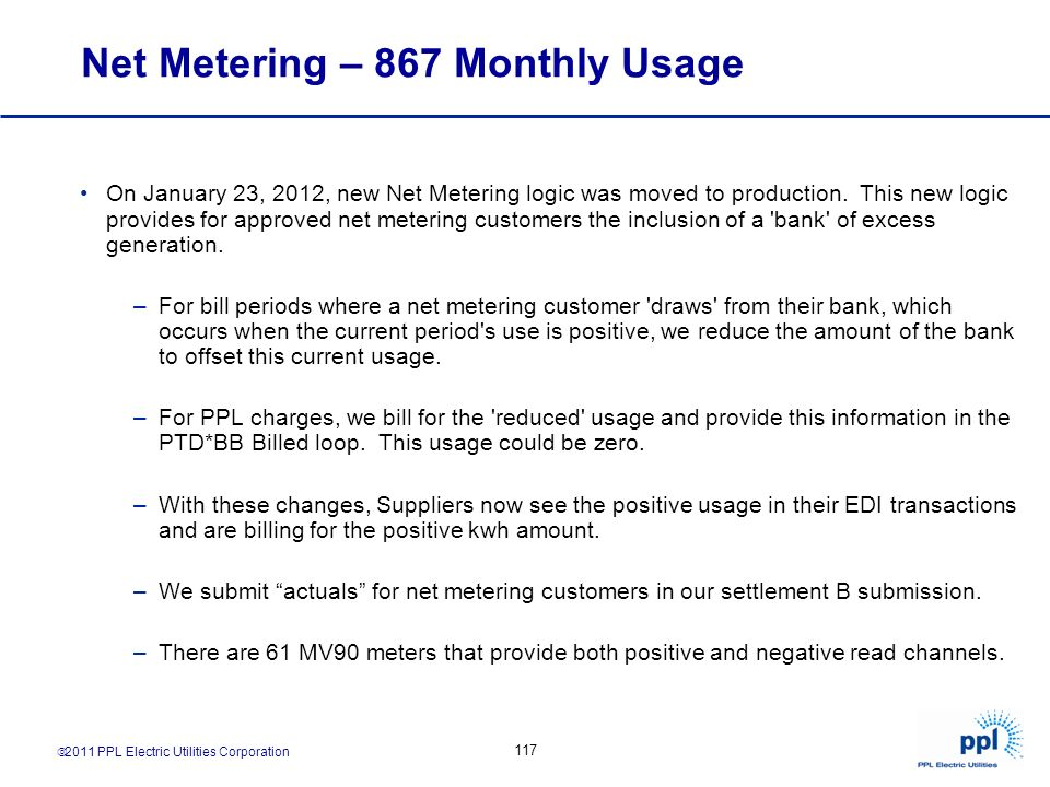 2011 PPL Electric Utilities Corporation 117 Net Metering – 867 Monthly Usage On January 23, 2012, new Net Metering logic was moved to production. This