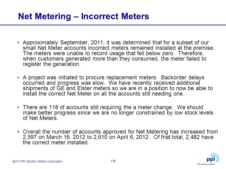 2011 PPL Electric Utilities Corporation 118 Net Metering – Incorrect Meters Approximately September, 2011, it was determined that for a subset of our