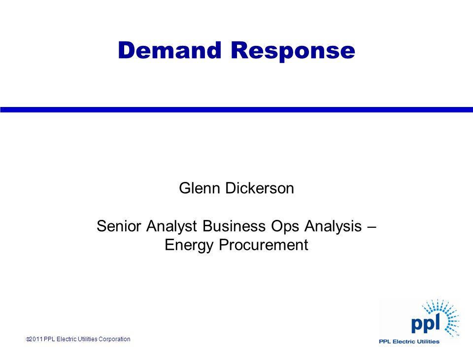Demand Response Glenn Dickerson Senior Analyst Business Ops Analysis – Energy Procurement 2011 PPL Electric Utilities Corporation