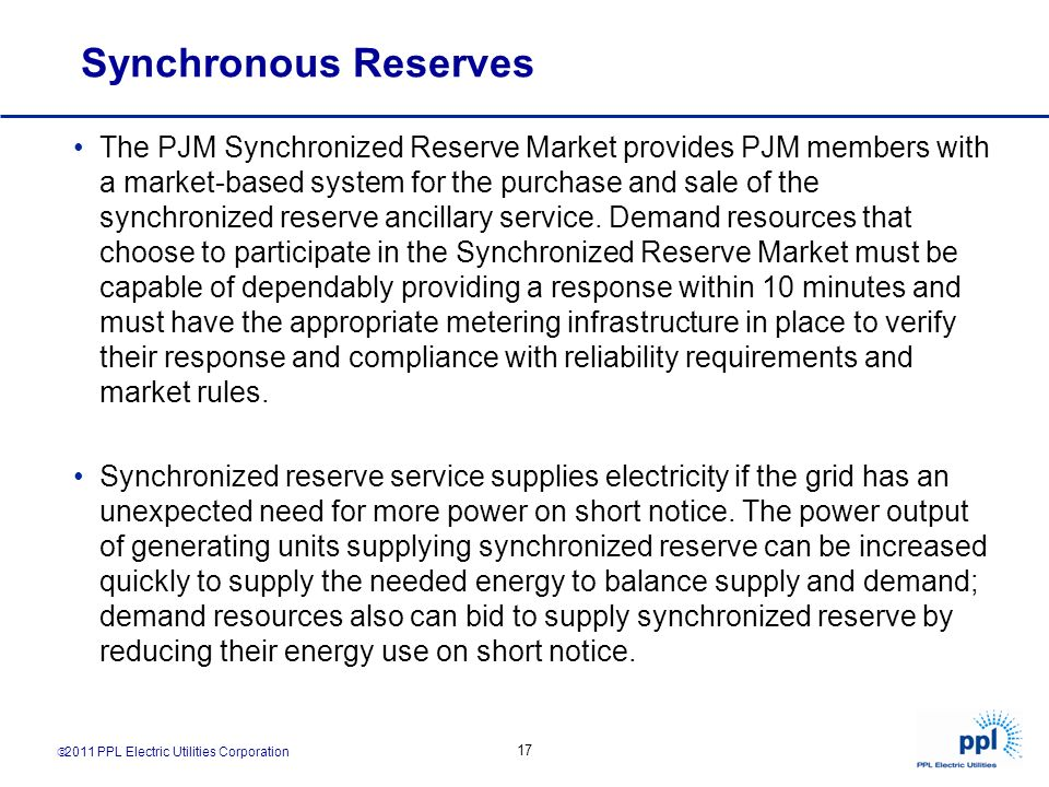 2011 PPL Electric Utilities Corporation 17 Synchronous Reserves The PJM Synchronized Reserve Market provides PJM members with a market-based system fo