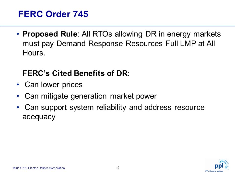 2011 PPL Electric Utilities Corporation 19 FERC Order 745 Proposed Rule: All RTOs allowing DR in energy markets must pay Demand Response Resources Ful