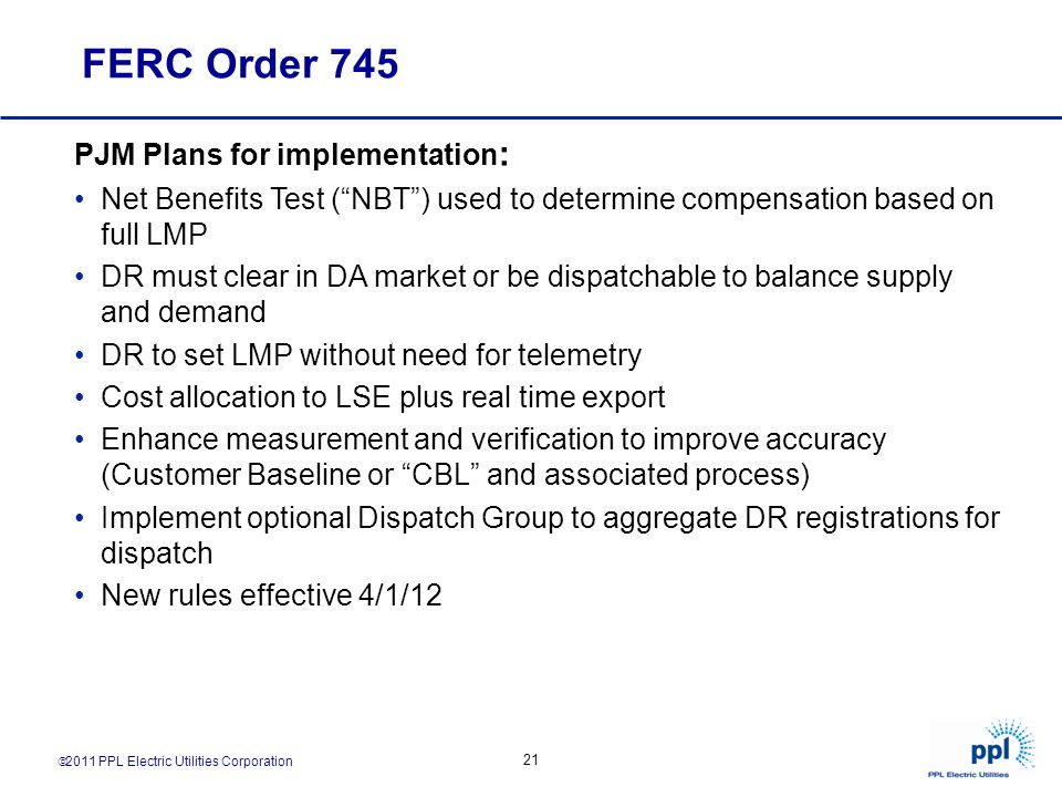 2011 PPL Electric Utilities Corporation 21 FERC Order 745 PJM Plans for implementation : Net Benefits Test (NBT) used to determine compensation based