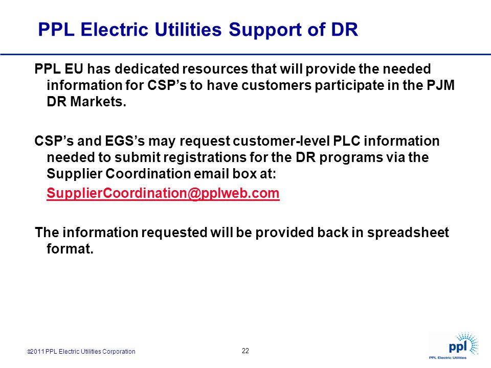 2011 PPL Electric Utilities Corporation 22 PPL Electric Utilities Support of DR PPL EU has dedicated resources that will provide the needed informatio
