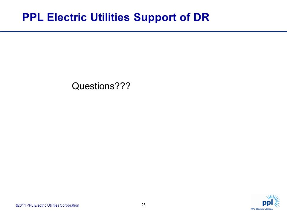 2011 PPL Electric Utilities Corporation 25 PPL Electric Utilities Support of DR Questions???