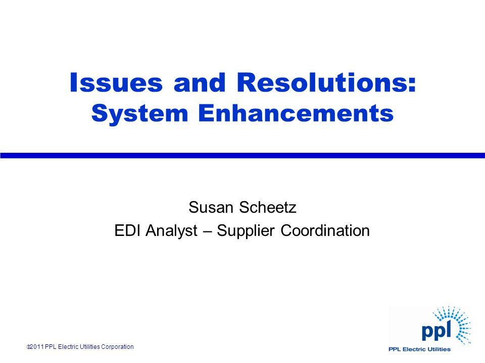 Issues and Resolutions: System Enhancements Susan Scheetz EDI Analyst – Supplier Coordination 2011 PPL Electric Utilities Corporation
