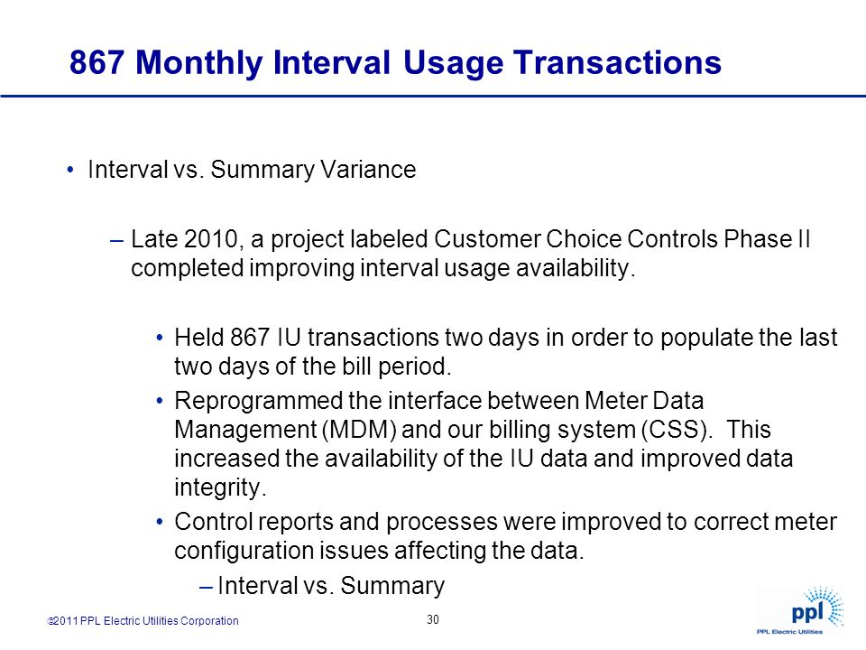 2011 PPL Electric Utilities Corporation 30 867 Monthly Interval Usage Transactions Interval vs. Summary Variance –Late 2010, a project labeled Custome