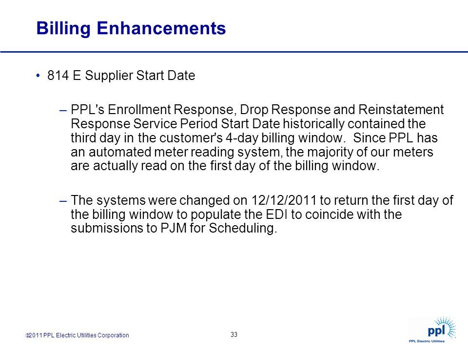 2011 PPL Electric Utilities Corporation 33 Billing Enhancements 814 E Supplier Start Date –PPL's Enrollment Response, Drop Response and Reinstatement