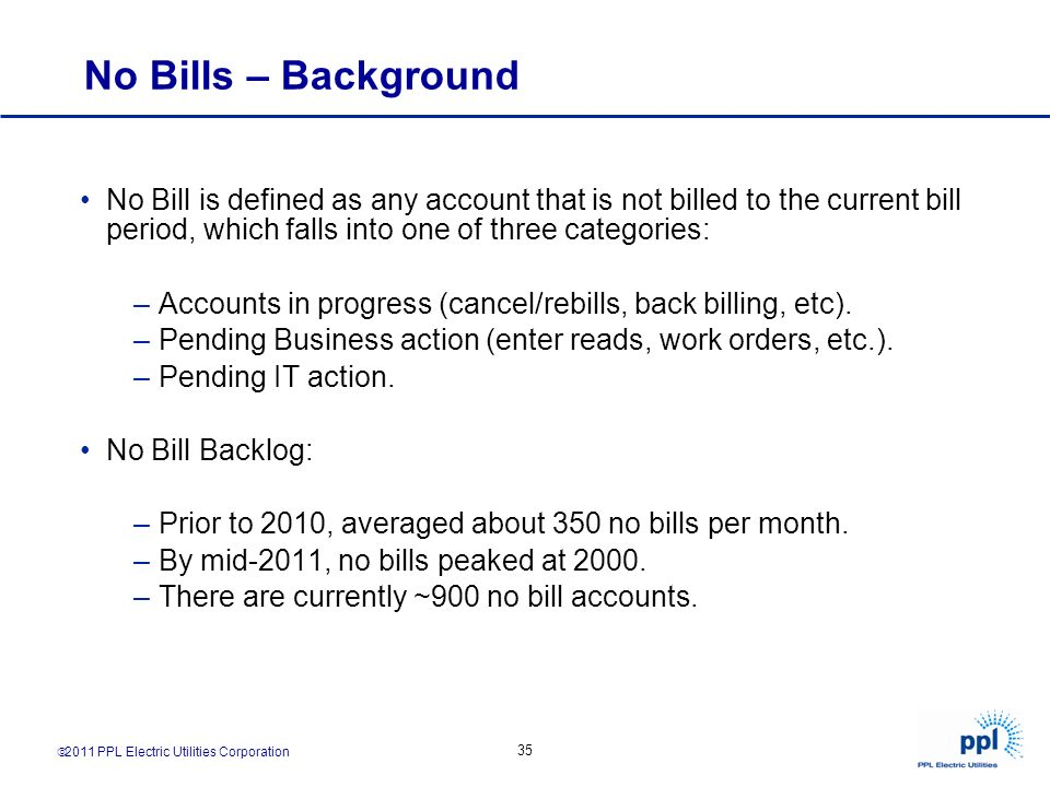 2011 PPL Electric Utilities Corporation 35 No Bills – Background No Bill is defined as any account that is not billed to the current bill period, whic