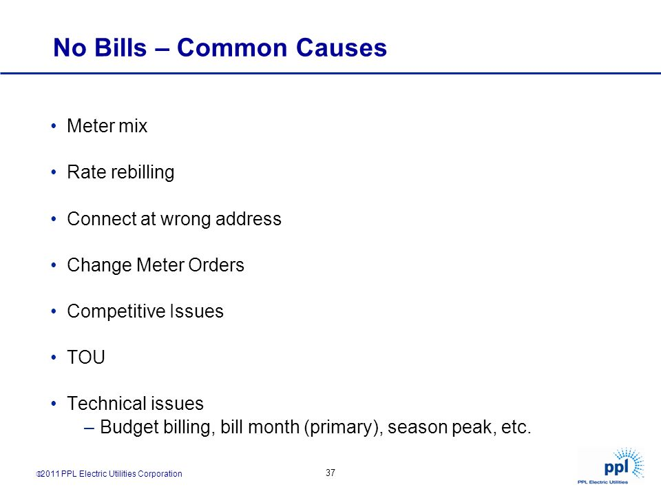 2011 PPL Electric Utilities Corporation 37 No Bills – Common Causes Meter mix Rate rebilling Connect at wrong address Change Meter Orders Competitive