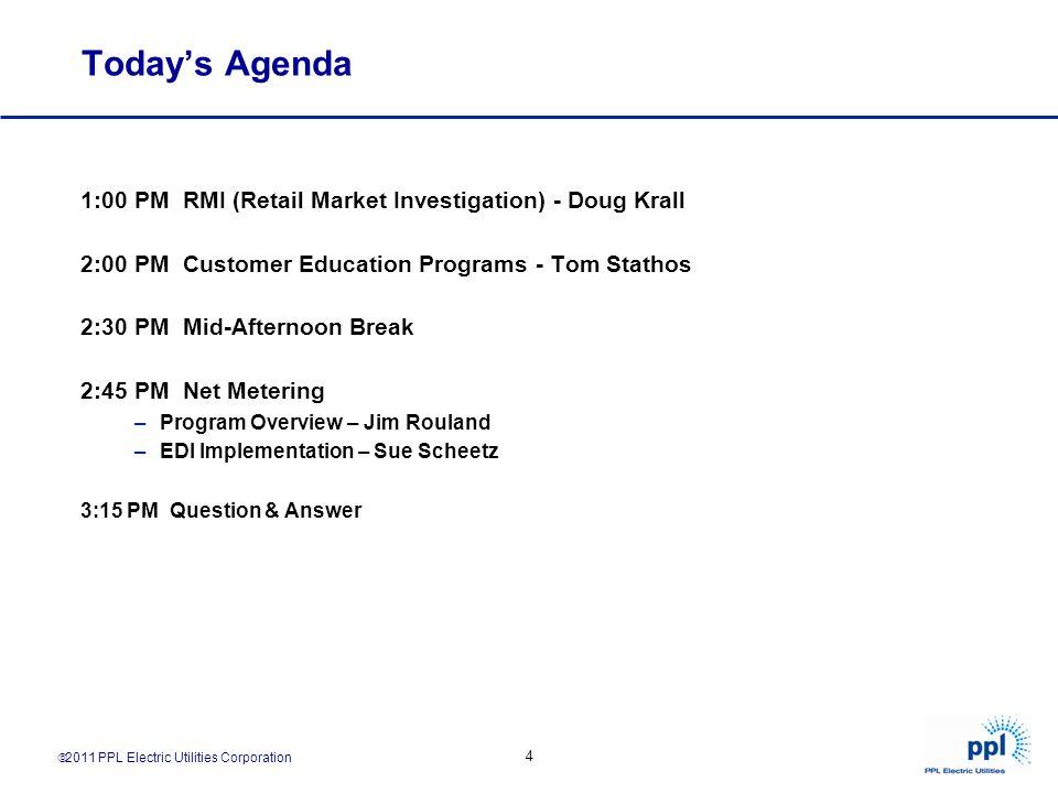 2011 PPL Electric Utilities Corporation 4 Todays Agenda 1:00 PM RMI (Retail Market Investigation) - Doug Krall 2:00 PM Customer Education Programs - T