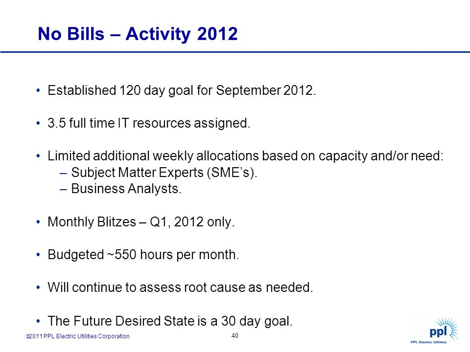 2011 PPL Electric Utilities Corporation 40 No Bills – Activity 2012 Established 120 day goal for September 2012. 3.5 full time IT resources assigned.