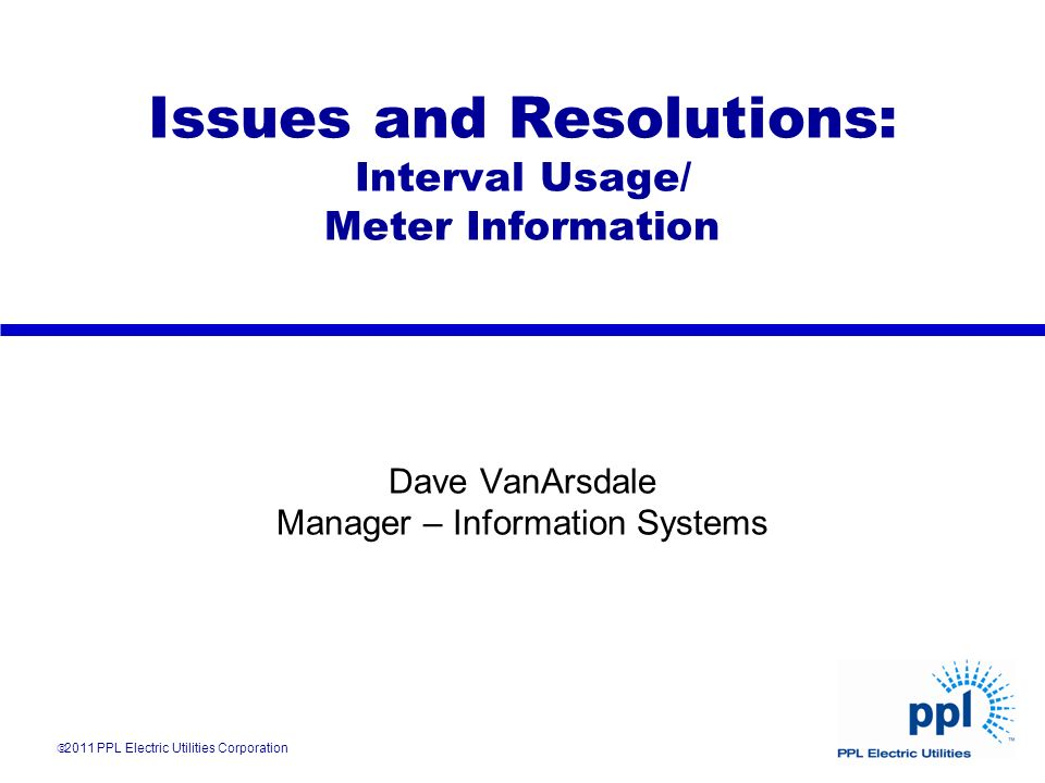 Issues and Resolutions: Interval Usage/ Meter Information Dave VanArsdale Manager – Information Systems 2011 PPL Electric Utilities Corporation