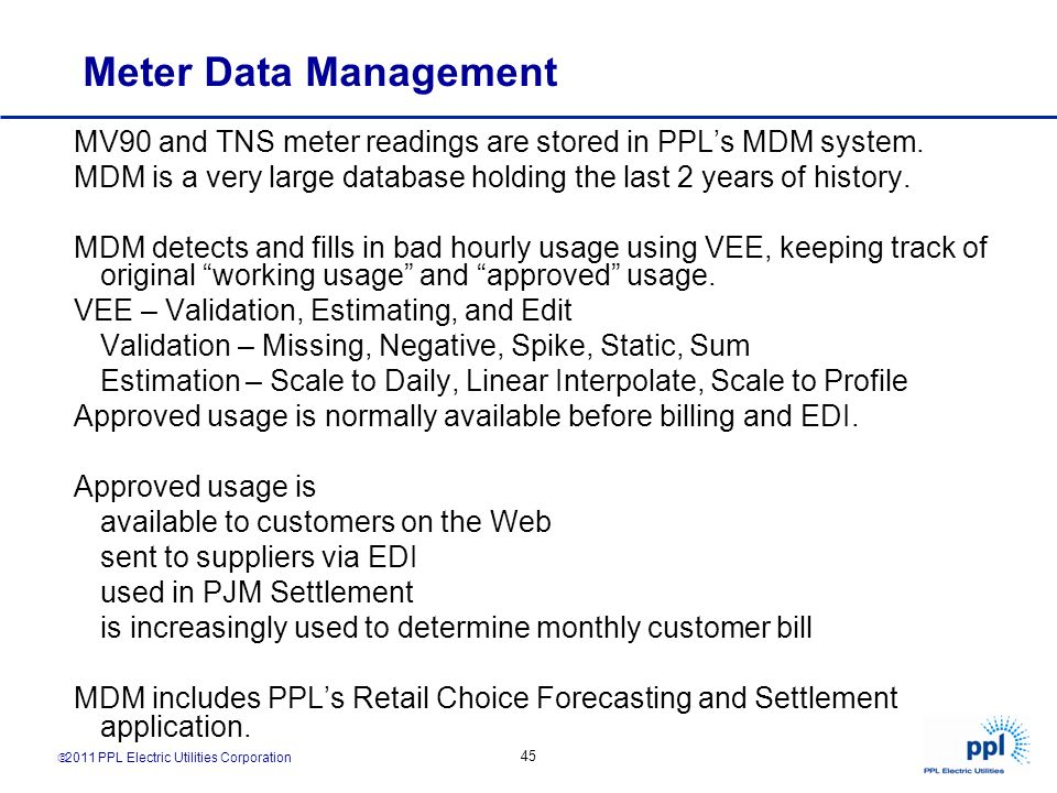 2011 PPL Electric Utilities Corporation 45 Meter Data Management MV90 and TNS meter readings are stored in PPLs MDM system. MDM is a very large databa
