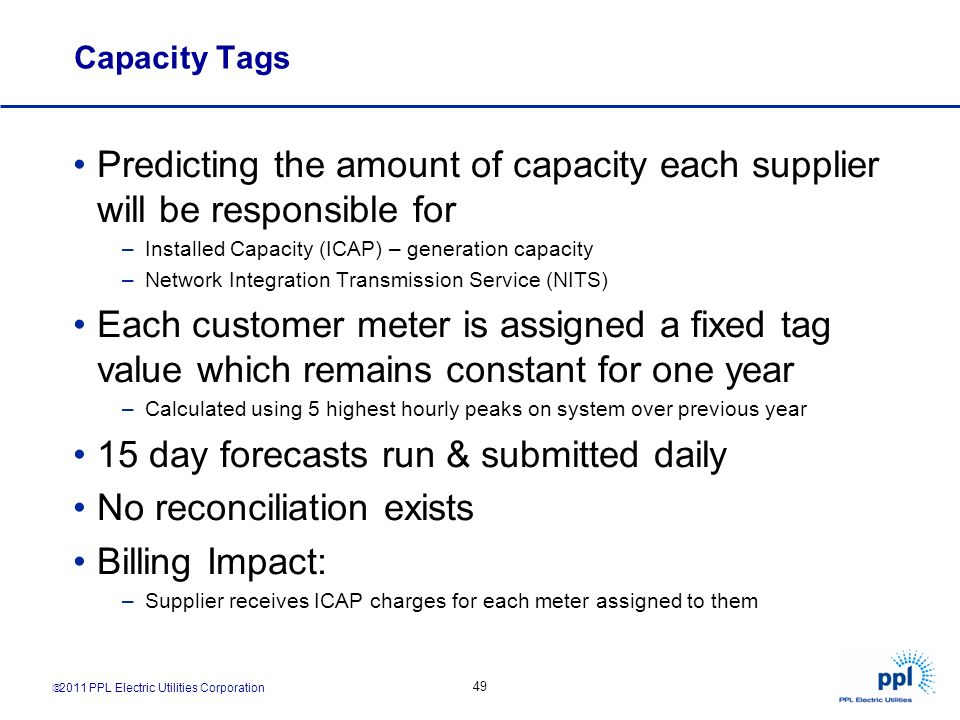 2011 PPL Electric Utilities Corporation 49 Capacity Tags Predicting the amount of capacity each supplier will be responsible for –Installed Capacity (