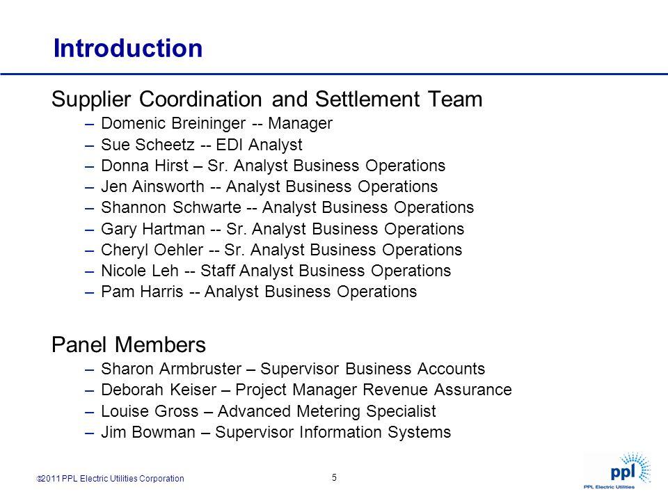 2011 PPL Electric Utilities Corporation 5 Introduction Supplier Coordination and Settlement Team –Domenic Breininger -- Manager –Sue Scheetz -- EDI An