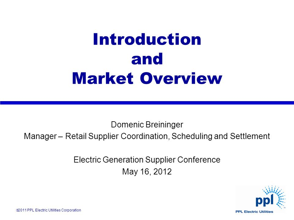 Introduction and Market Overview 2011 PPL Electric Utilities Corporation Domenic Breininger Manager – Retail Supplier Coordination, Scheduling and Set