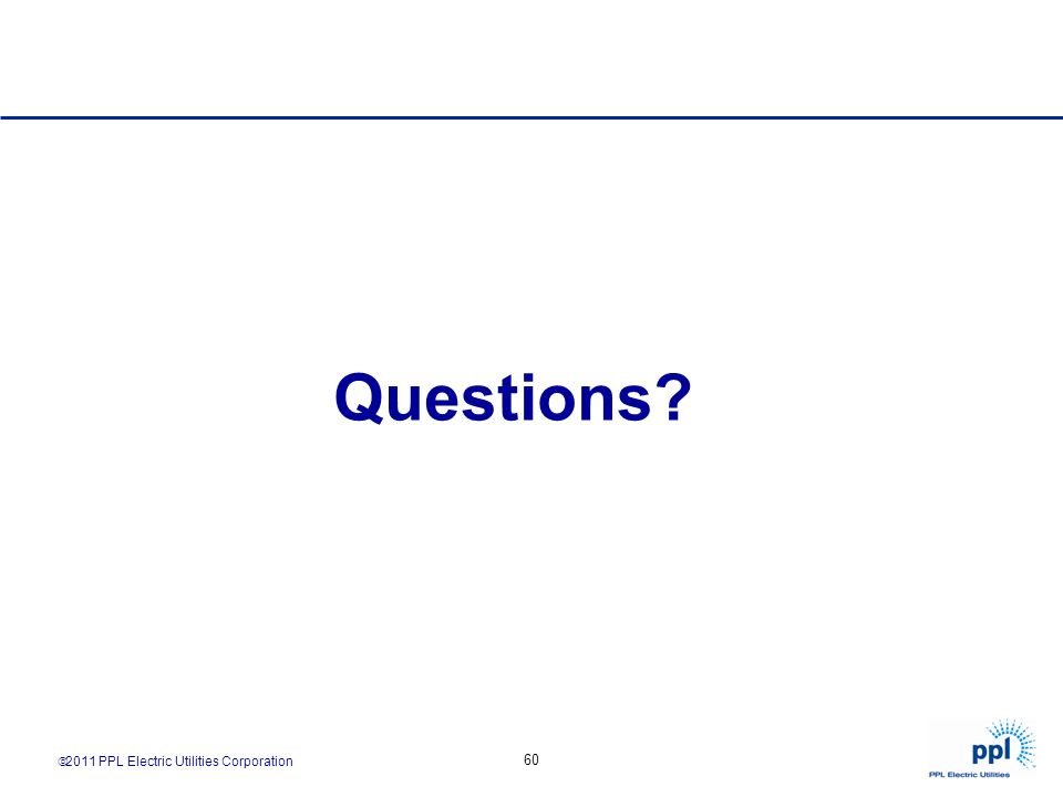 2011 PPL Electric Utilities Corporation 60 Questions?