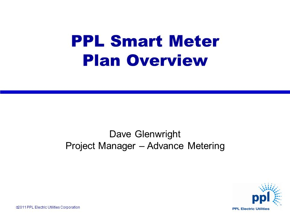 PPL Smart Meter Plan Overview Dave Glenwright Project Manager – Advance Metering 2011 PPL Electric Utilities Corporation
