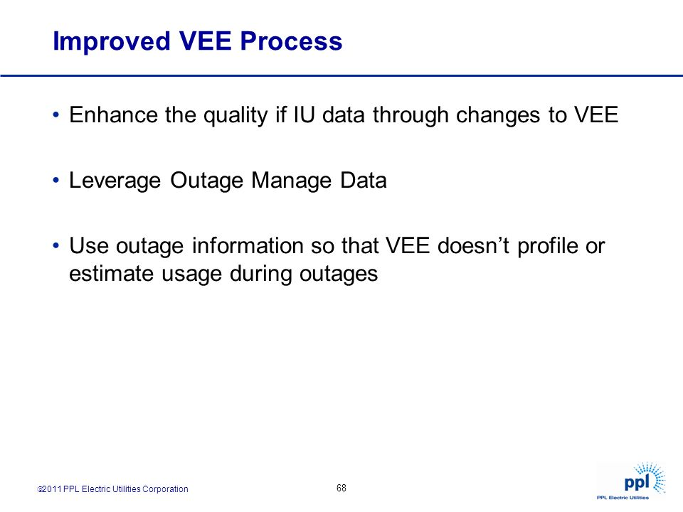 2011 PPL Electric Utilities Corporation 68 Improved VEE Process Enhance the quality if IU data through changes to VEE Leverage Outage Manage Data Use