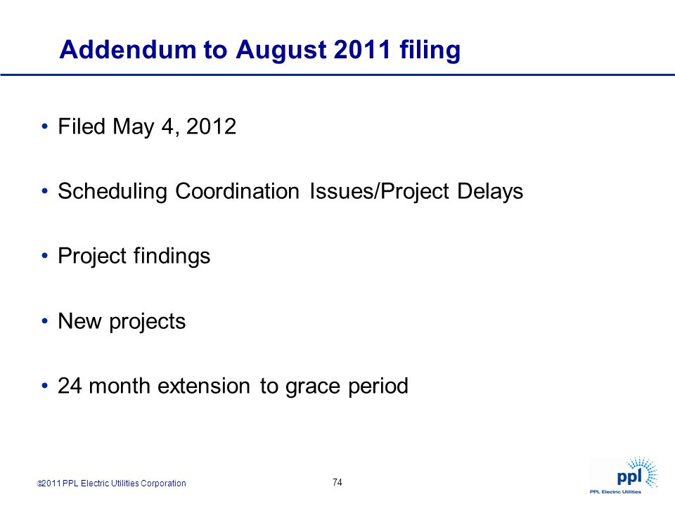 2011 PPL Electric Utilities Corporation 74 Addendum to August 2011 filing Filed May 4, 2012 Scheduling Coordination Issues/Project Delays Project find