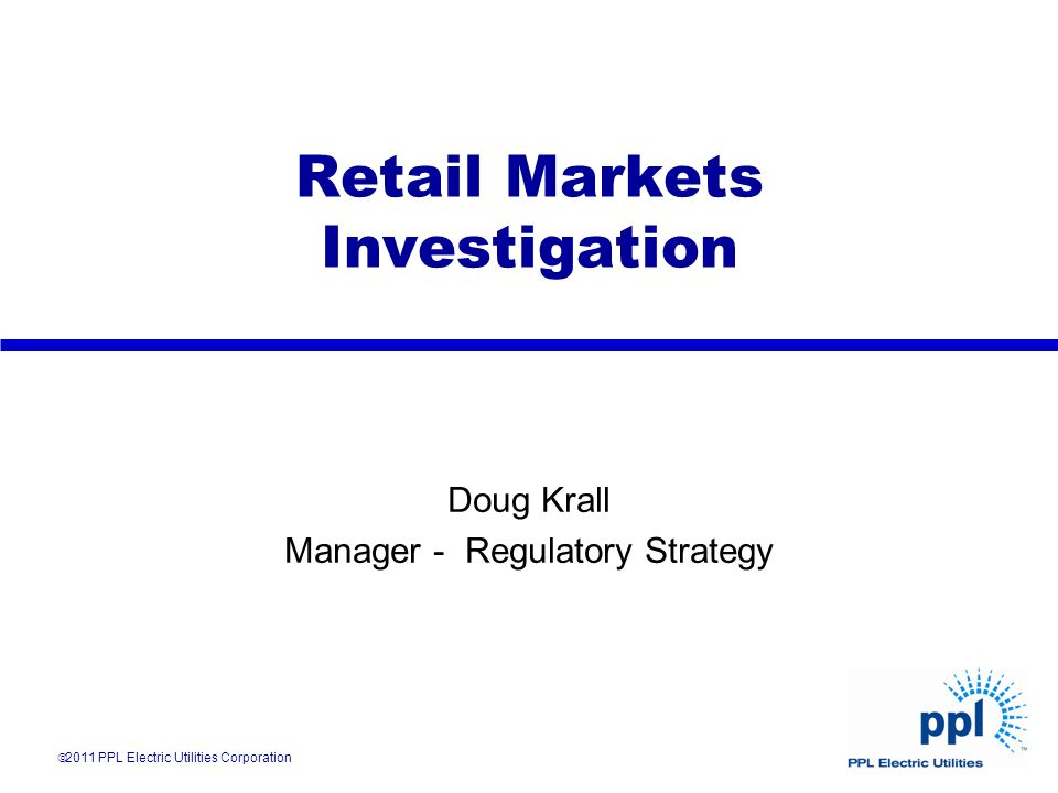 Retail Markets Investigation Doug Krall Manager - Regulatory Strategy 2011 PPL Electric Utilities Corporation