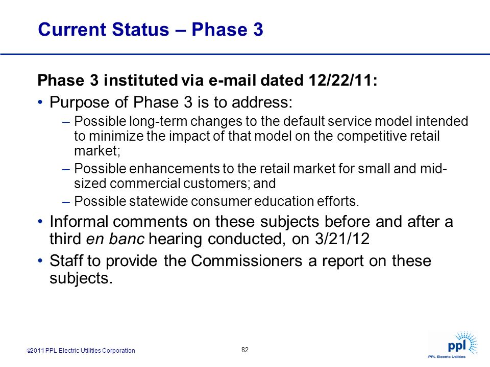 2011 PPL Electric Utilities Corporation 82 Current Status – Phase 3 Phase 3 instituted via e-mail dated 12/22/11: Purpose of Phase 3 is to address: –P