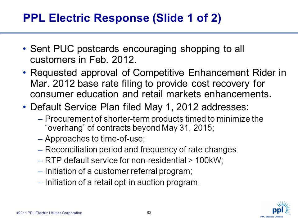 2011 PPL Electric Utilities Corporation 83 PPL Electric Response (Slide 1 of 2) Sent PUC postcards encouraging shopping to all customers in Feb. 2012.