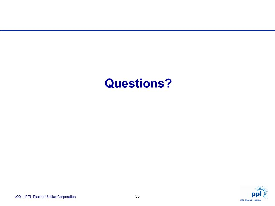 2011 PPL Electric Utilities Corporation 85 Questions?