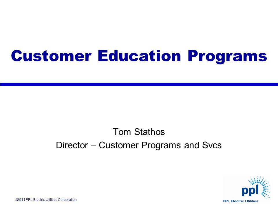 Customer Education Programs Tom Stathos Director – Customer Programs and Svcs 2011 PPL Electric Utilities Corporation