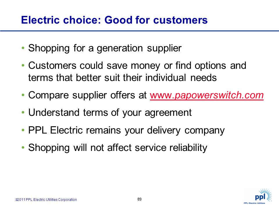 2011 PPL Electric Utilities Corporation 89 Electric choice: Good for customers Shopping for a generation supplier Customers could save money or find o