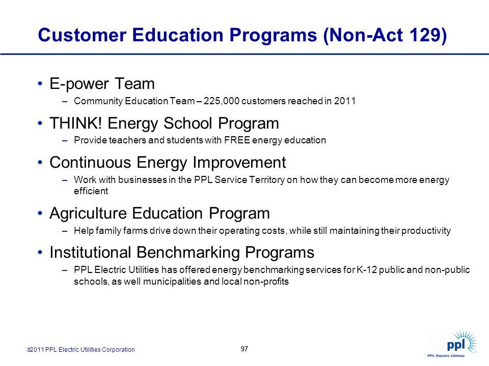 2011 PPL Electric Utilities Corporation 97 Customer Education Programs (Non-Act 129) E-power Team –Community Education Team – 225,000 customers reache