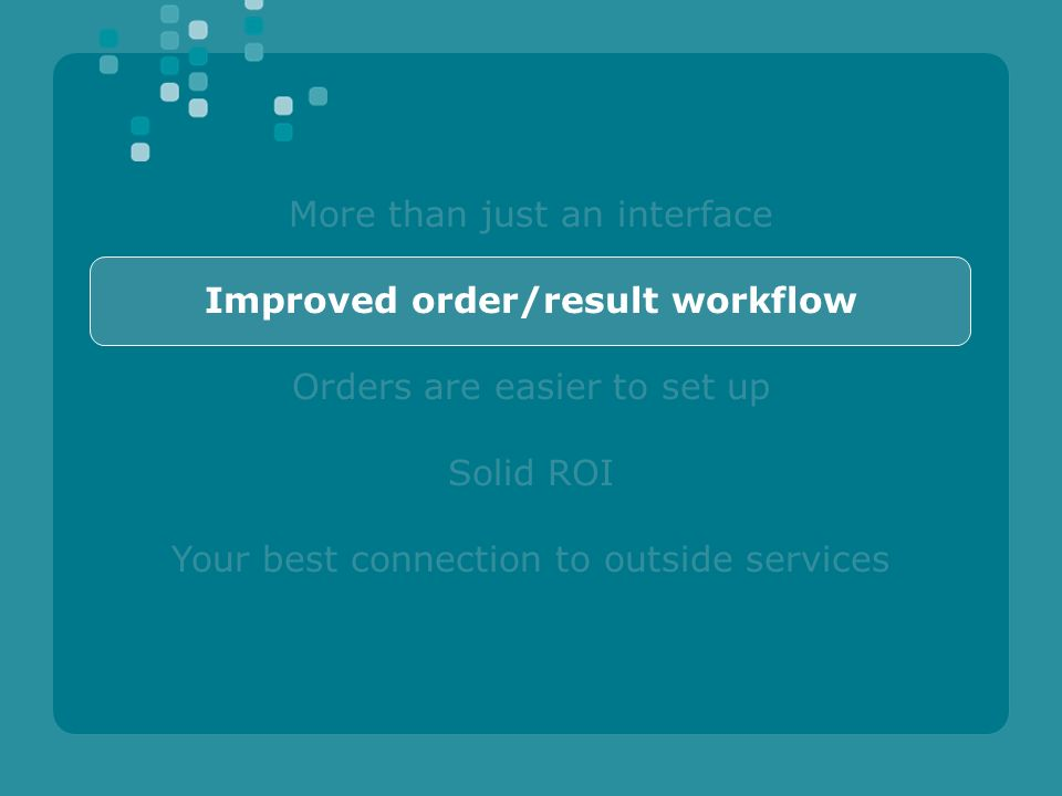 More than just an interface Improved order/result workflow Orders are easier to set up Solid ROI Your best connection to outside services