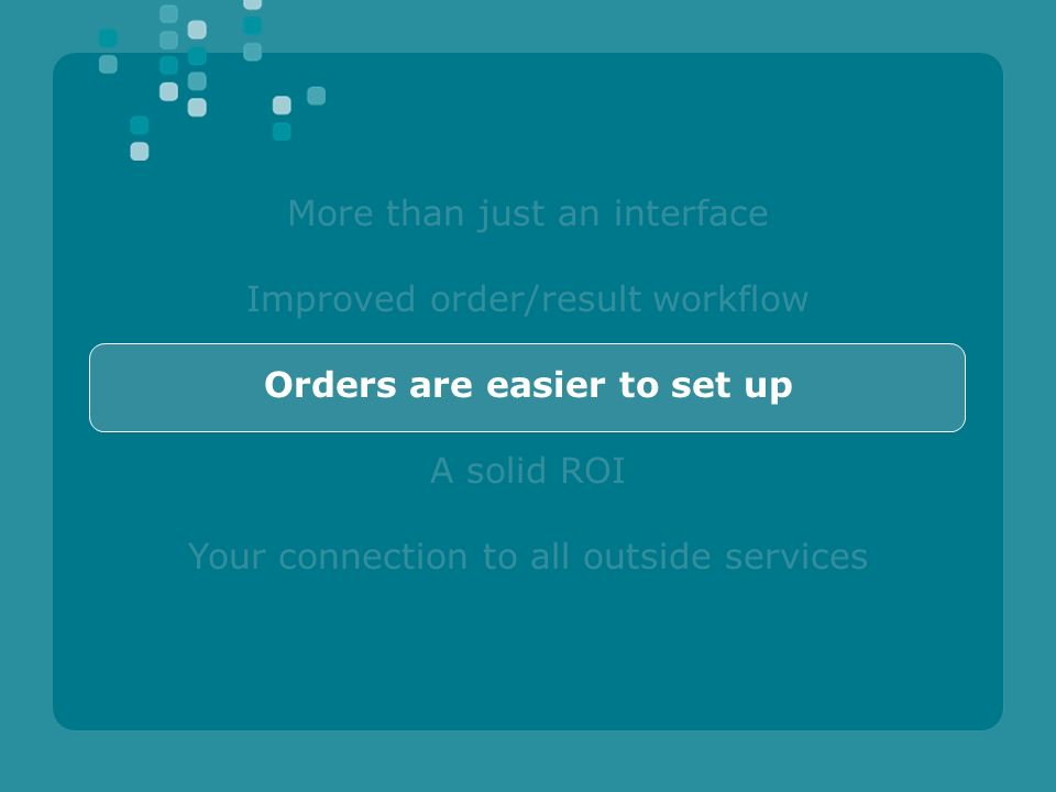 More than just an interface Improved order/result workflow Orders are easier to set up A solid ROI Your connection to all outside services
