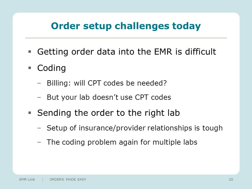 Order setup challenges today Getting order data into the EMR is difficult Coding Billing: will CPT codes be needed.