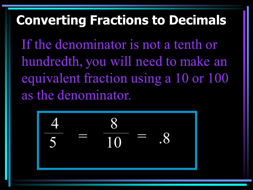 Converting Fractions to Decimals 6 10 8 100 Think about how you say the fraction. How many TENTHS are there? The 6 goes in the TENTHS place..6 = =.08