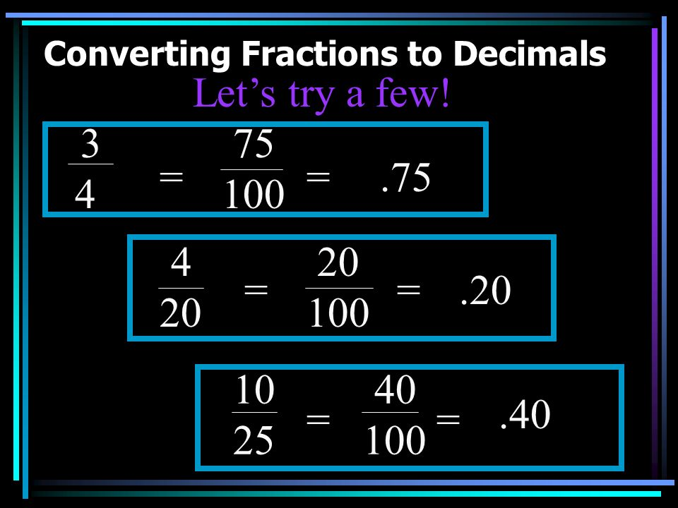 Converting Fractions to Decimals If the denominator is not a tenth or hundredth, you will need to make an equivalent fraction using a 10 or 100 as the