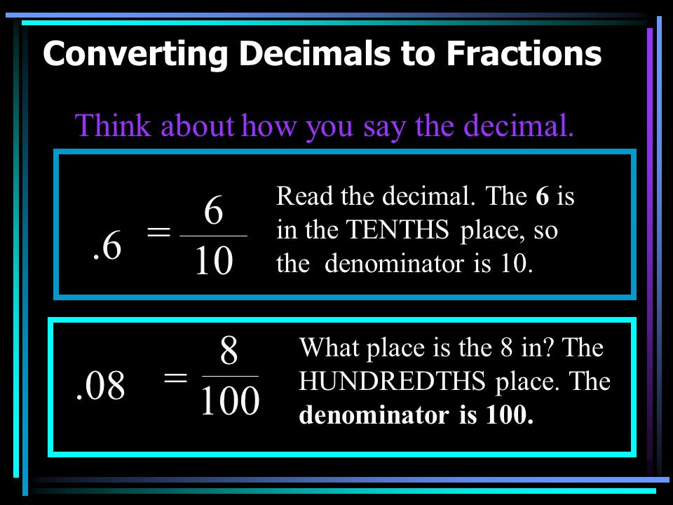 Converting Decimals to Fractions Converting decimals to fractions is the opposite of converting fractions to decimals. Once again, read the fraction.